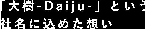 「大樹-Daiju-」という社名に込めた想い